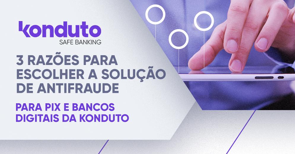 Antifraude para PIX e bancos digitais: conheça a solução da Konduto